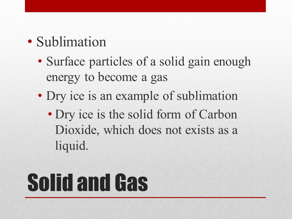 Solid and Gas Sublimation Surface particles of a solid gain enough energy to become a gas Dry ice is an example of sublimation Dry ice is the solid form of Carbon Dioxide, which does not exists as a liquid.