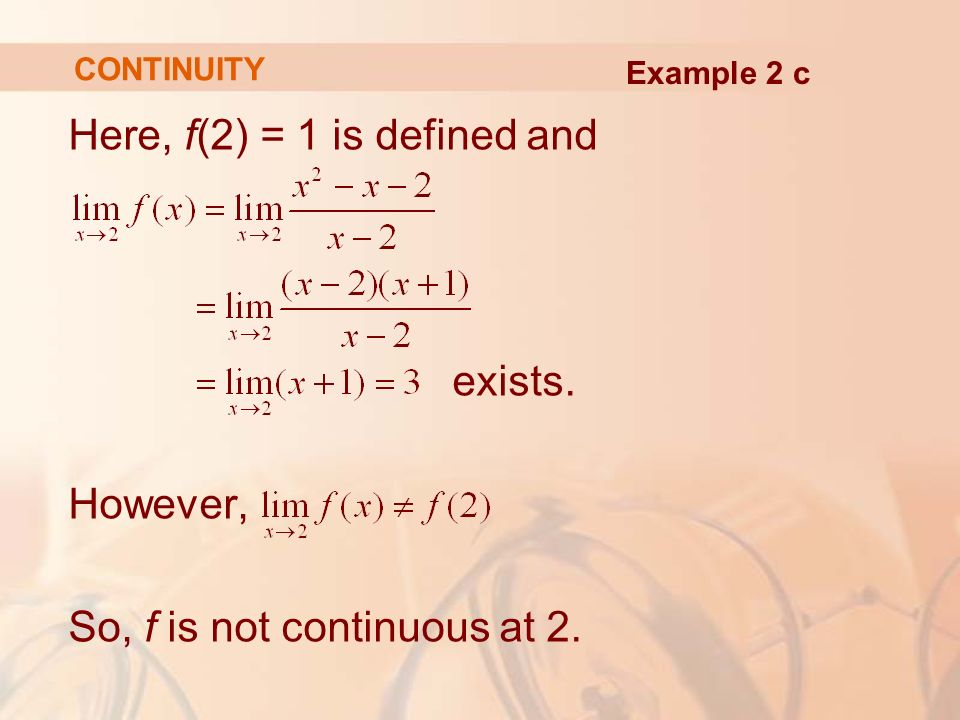 Here, f(2) = 1 is defined and exists. However, So, f is not continuous at 2. CONTINUITY Example 2 c