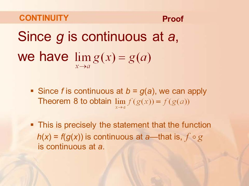 Since g is continuous at a, we have  Since f is continuous at b = g(a), we can apply Theorem 8 to obtain  This is precisely the statement that the function h(x) = f(g(x)) is continuous at a—that is, is continuous at a.