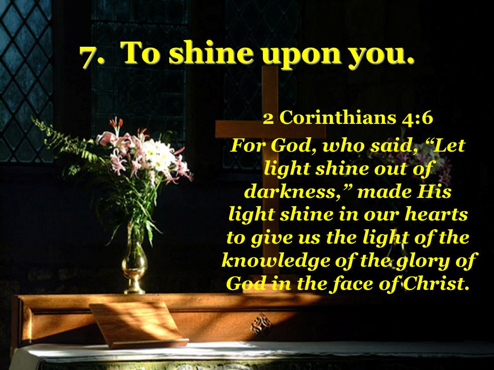 7. To shine upon you.