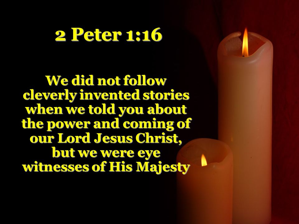 2 Peter 1:16 We did not follow cleverly invented stories when we told you about the power and coming of our Lord Jesus Christ, but we were eye witnesses of His Majesty