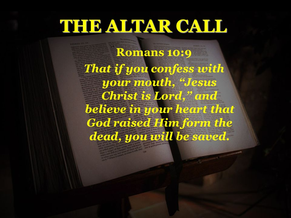 THE ALTAR CALL Romans 10:9 That if you confess with your mouth, Jesus Christ is Lord, and believe in your heart that God raised Him form the dead, you will be saved.