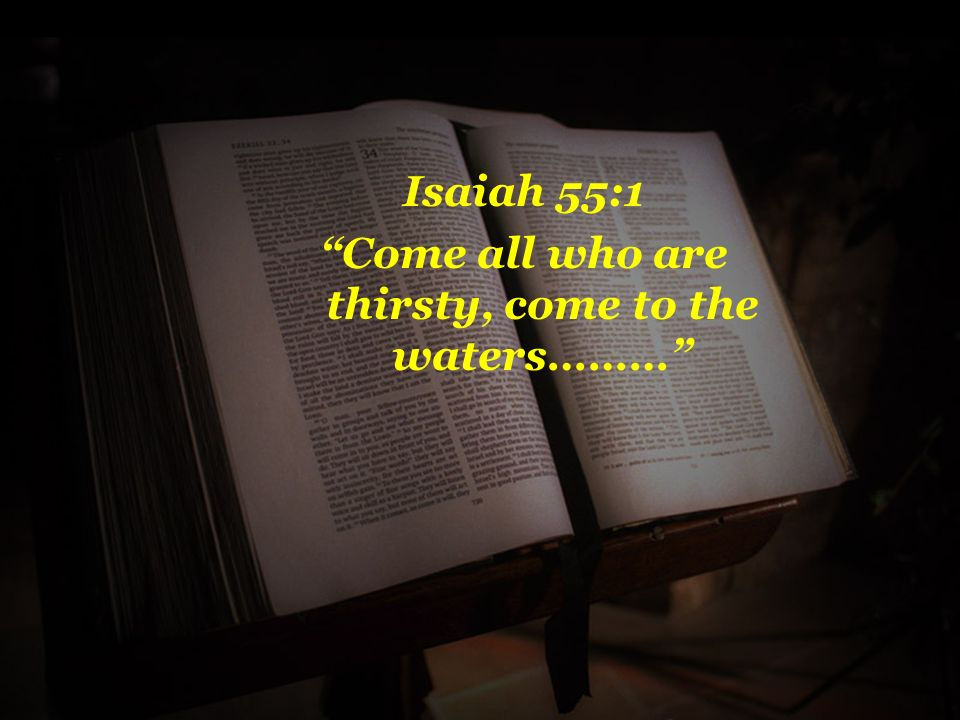 Isaiah 55:1 Come all who are thirsty, come to the waters………