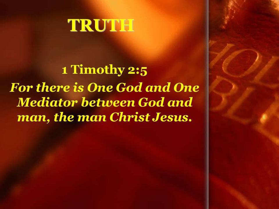 TRUTH 1 Timothy 2:5 For there is One God and One Mediator between God and man, the man Christ Jesus.