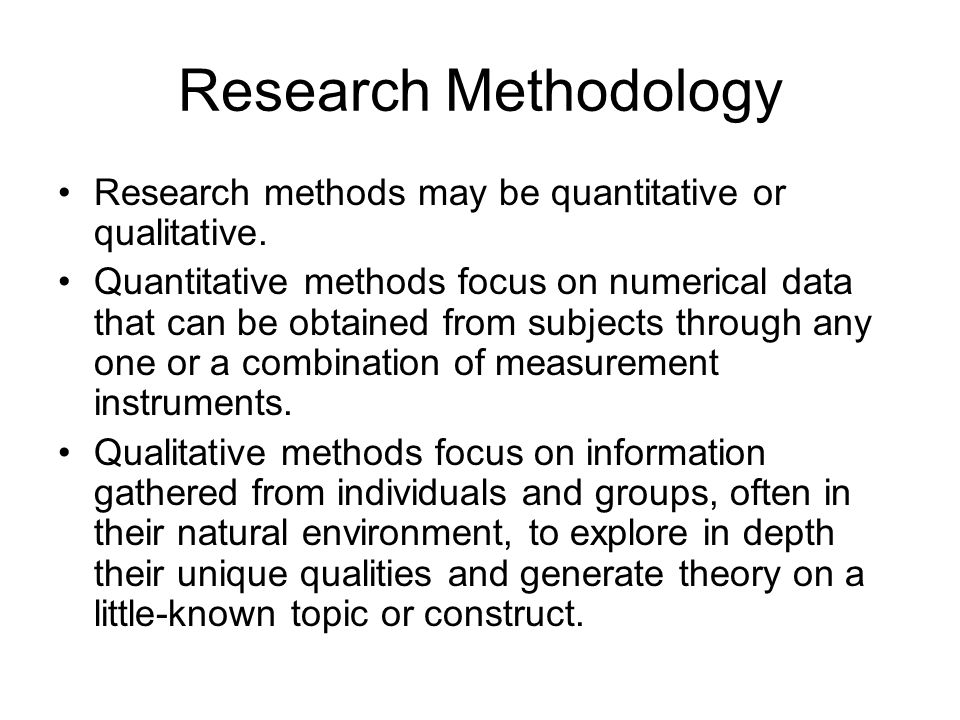 Research Methodology Research methods may be quantitative or qualitative.