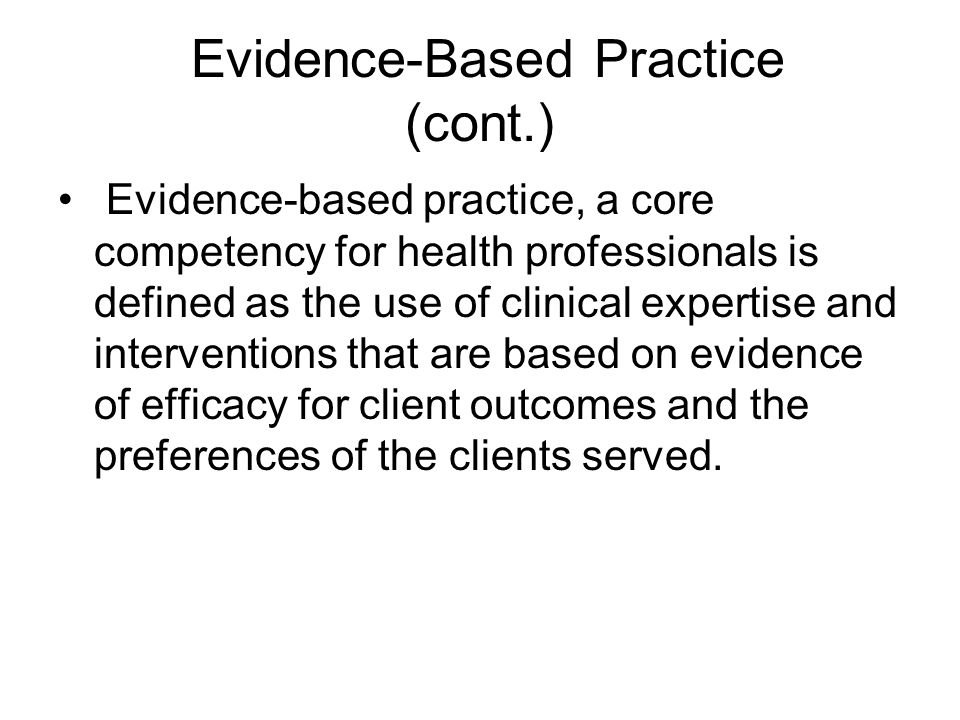 Evidence-Based Practice (cont.) Evidence-based practice, a core competency for health professionals is defined as the use of clinical expertise and interventions that are based on evidence of efficacy for client outcomes and the preferences of the clients served.