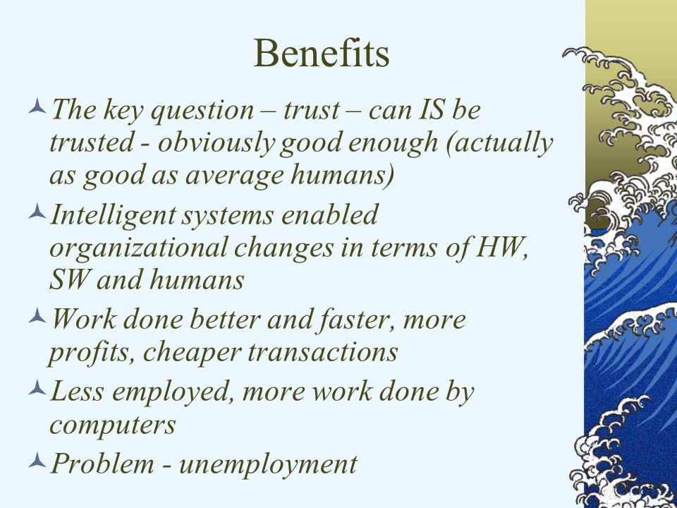 Benefits The key question – trust – can IS be trusted - obviously good enough (actually as good as average humans) Intelligent systems enabled organizational changes in terms of HW, SW and humans Work done better and faster, more profits, cheaper transactions Less employed, more work done by computers Problem - unemployment