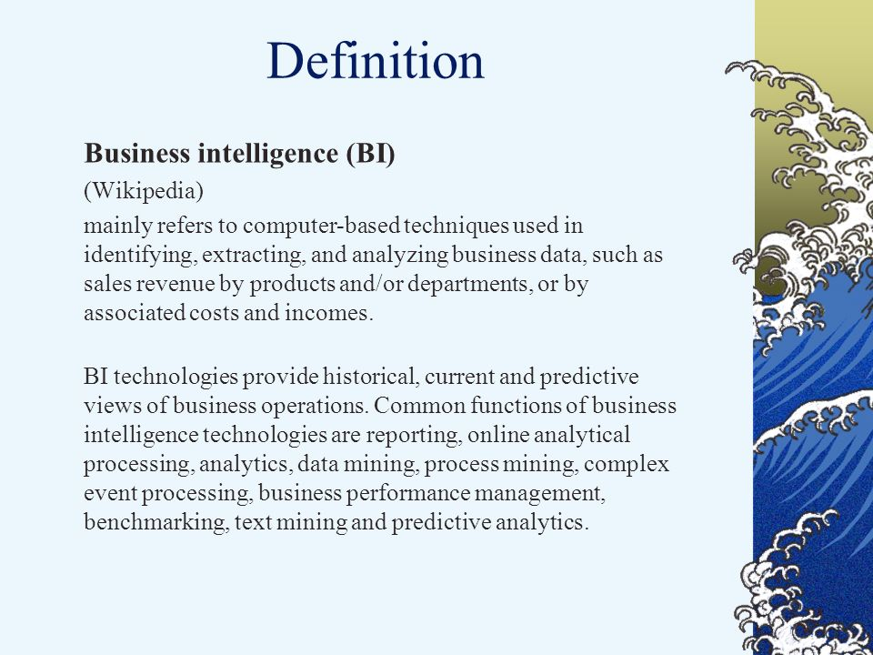 Definition Business intelligence (BI) (Wikipedia) mainly refers to computer-based techniques used in identifying, extracting, and analyzing business data, such as sales revenue by products and/or departments, or by associated costs and incomes.