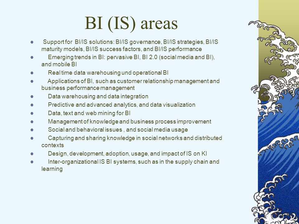 BI (IS) areas Support for BI/IS solutions: BI/IS governance, BI/IS strategies, BI/IS maturity models, BI/IS success factors, and BI/IS performance Emerging trends in BI: pervasive BI, BI 2.0 (social media and BI), and mobile BI Real time data warehousing und operational BI Applications of BI, such as customer relationship management and business performance management Data warehousing and data integration Predictive and advanced analytics, and data visualization Data, text and web mining for BI Management of knowledge and business process improvement Social and behavioral issues, and social media usage Capturing and sharing knowledge in social networks and distributed contexts Design, development, adoption, usage, and impact of IS on KI Inter-organizational IS BI systems, such as in the supply chain and learning