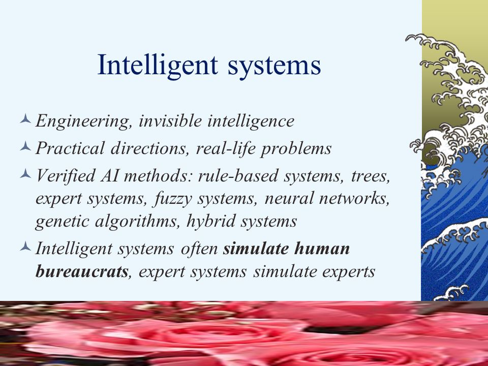 Intelligent systems Engineering, invisible intelligence Practical directions, real-life problems Verified AI methods: rule-based systems, trees, expert systems, fuzzy systems, neural networks, genetic algorithms, hybrid systems Intelligent systems often simulate human bureaucrats, expert systems simulate experts
