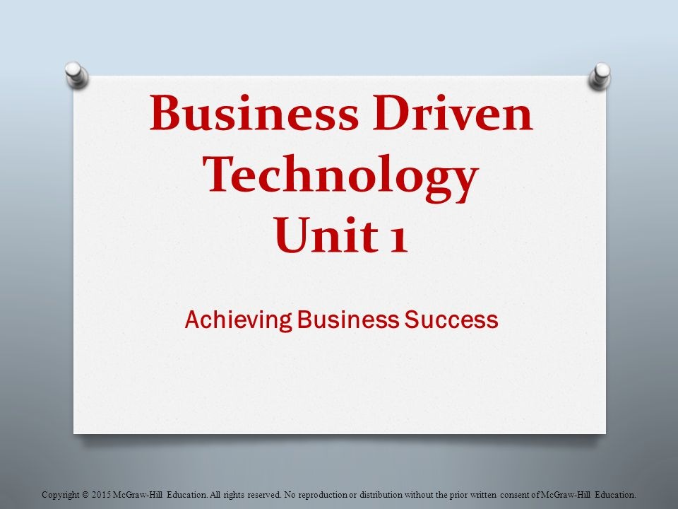 Business Driven Technology Unit 1 Achieving Business Success Copyright © 2015 McGraw-Hill Education.