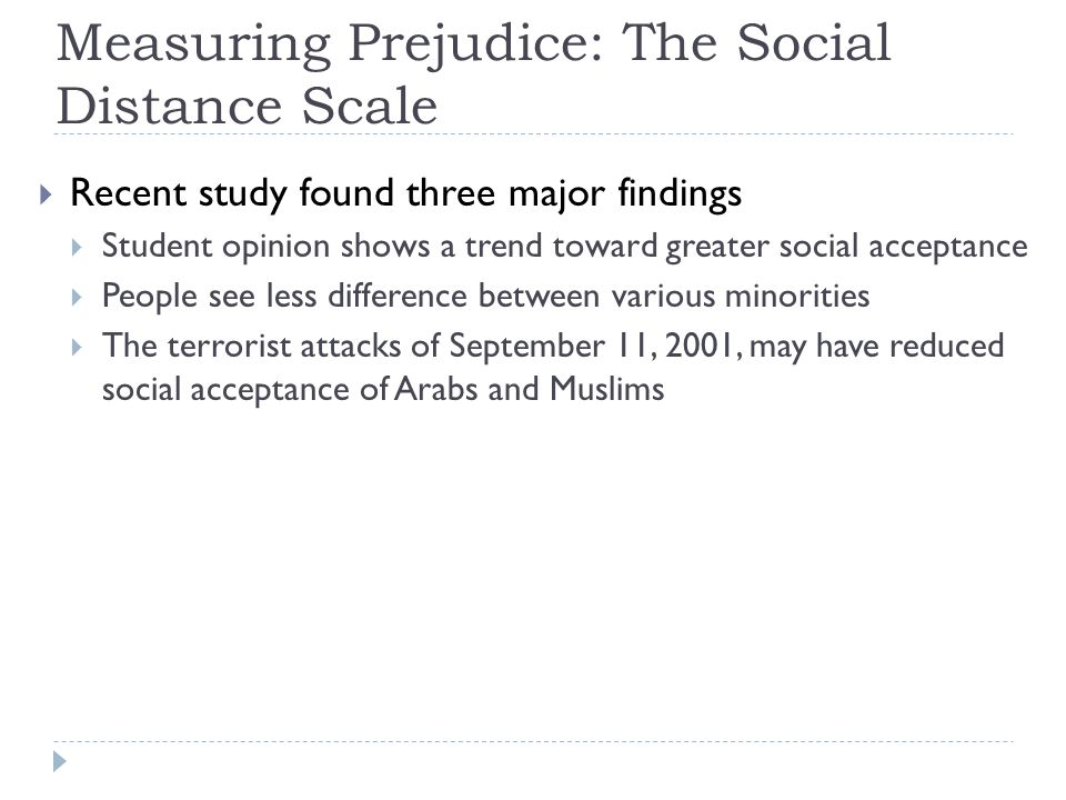 Measuring Prejudice: The Social Distance Scale  Recent study found three major findings  Student opinion shows a trend toward greater social accepta