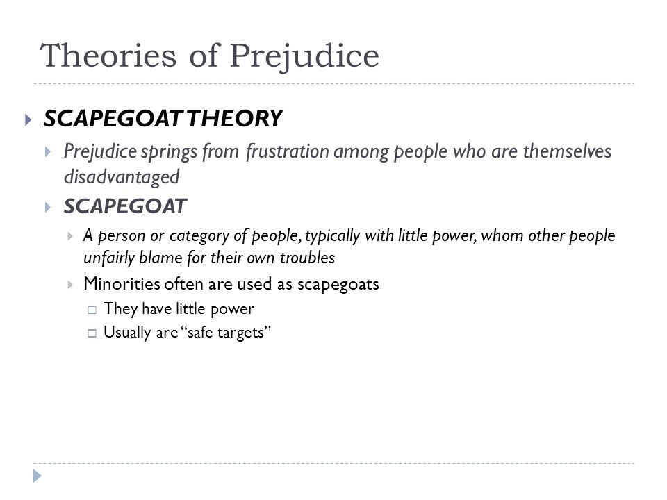 Theories of Prejudice  SCAPEGOAT THEORY  Prejudice springs from frustration among people who are themselves disadvantaged  SCAPEGOAT  A person or