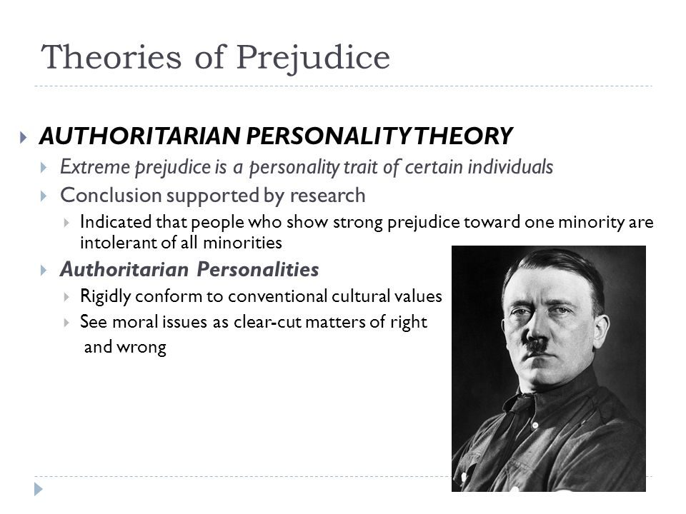  AUTHORITARIAN PERSONALITY THEORY  Extreme prejudice is a personality trait of certain individuals  Conclusion supported by research  Indicated th