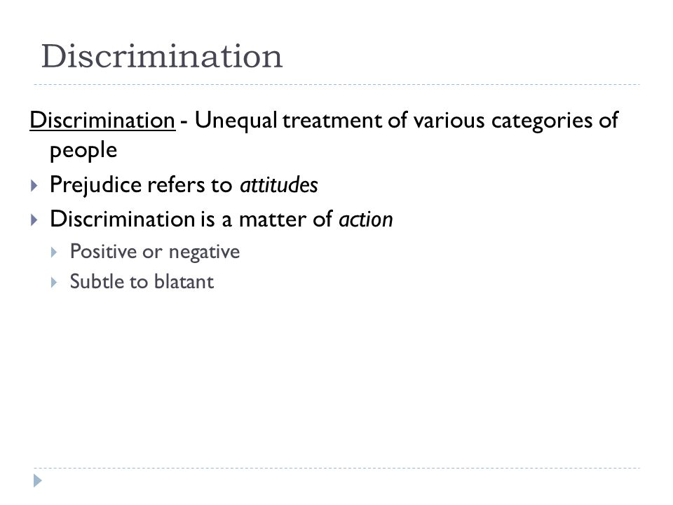 Discrimination - Unequal treatment of various categories of people  Prejudice refers to attitudes  Discrimination is a matter of action  Positive o