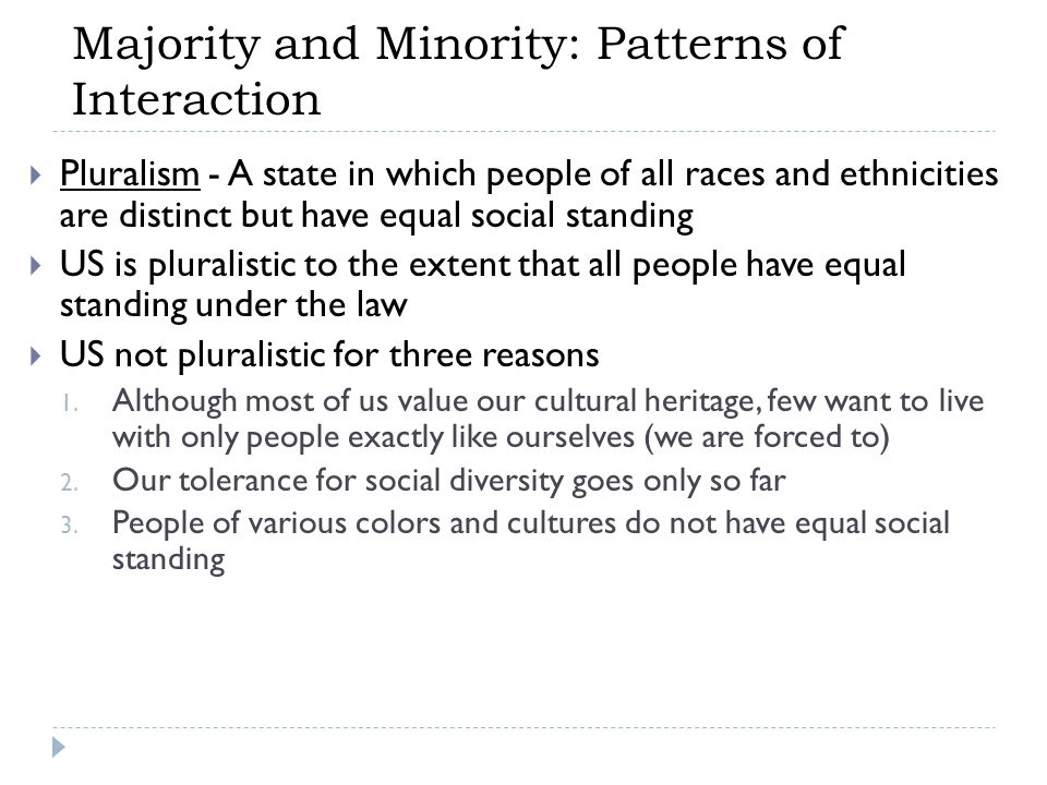  Pluralism - A state in which people of all races and ethnicities are distinct but have equal social standing  US is pluralistic to the extent that