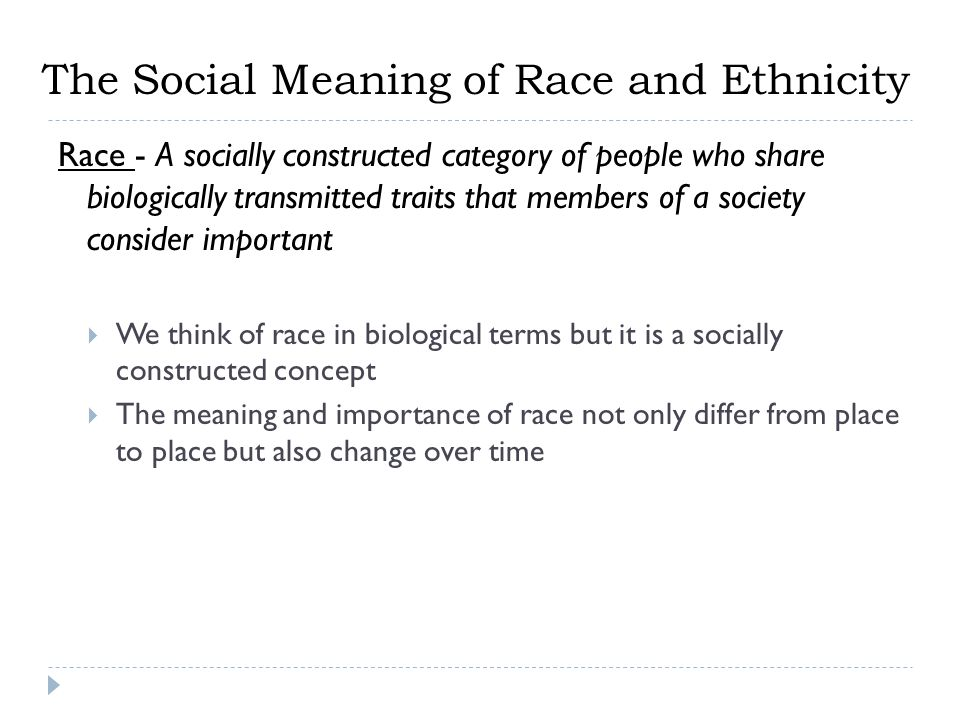 The Social Meaning of Race and Ethnicity Race - A socially constructed category of people who share biologically transmitted traits that members of a