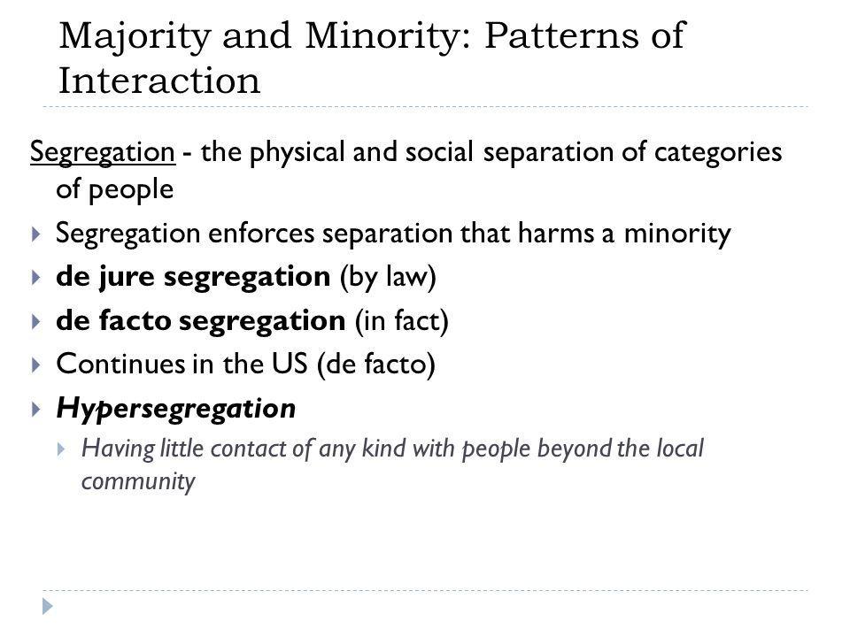 Segregation - the physical and social separation of categories of people  Segregation enforces separation that harms a minority  de jure segregation