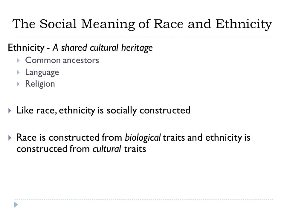 Ethnicity - A shared cultural heritage  Common ancestors  Language  Religion  Like race, ethnicity is socially constructed  Race is constructed f
