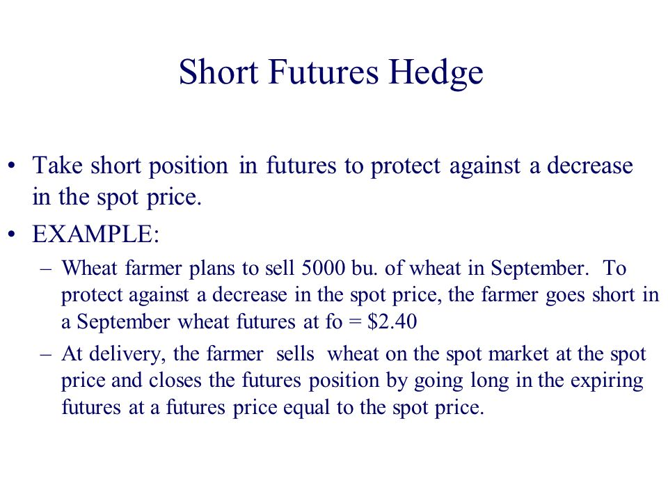 Short Futures Hedge Take short position in futures to protect against a decrease in the spot price.