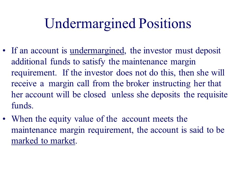 Undermargined Positions If an account is undermargined, the investor must deposit additional funds to satisfy the maintenance margin requirement.