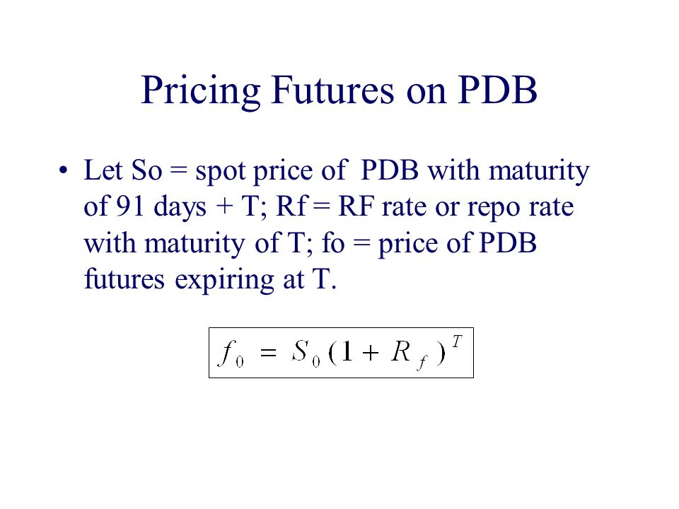 Pricing Futures on PDB Let So = spot price of PDB with maturity of 91 days + T; Rf = RF rate or repo rate with maturity of T; fo = price of PDB futures expiring at T.