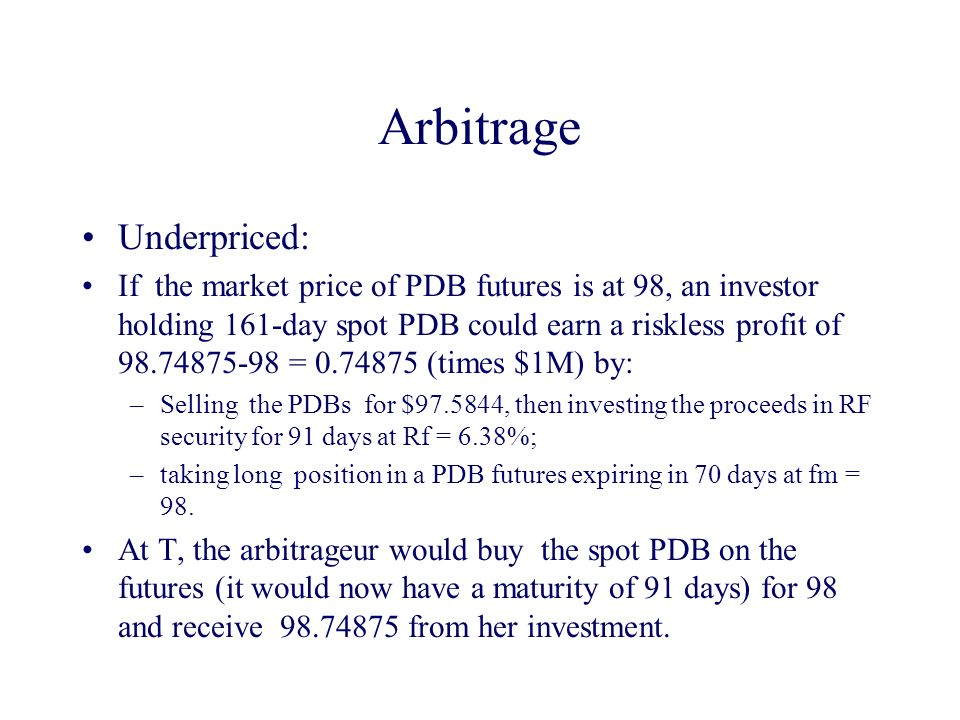 Arbitrage Underpriced: If the market price of PDB futures is at 98, an investor holding 161-day spot PDB could earn a riskless profit of 98.74875-98 = 0.74875 (times $1M) by: –Selling the PDBs for $97.5844, then investing the proceeds in RF security for 91 days at Rf = 6.38%; –taking long position in a PDB futures expiring in 70 days at fm = 98.