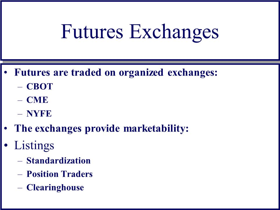 Futures Exchanges Futures are traded on organized exchanges: –CBOT –CME –NYFE The exchanges provide marketability: Listings –Standardization –Position Traders –Clearinghouse Futures are traded on organized exchanges: –CBOT –CME –NYFE The exchanges provide marketability: Listings –Standardization –Position Traders –Clearinghouse