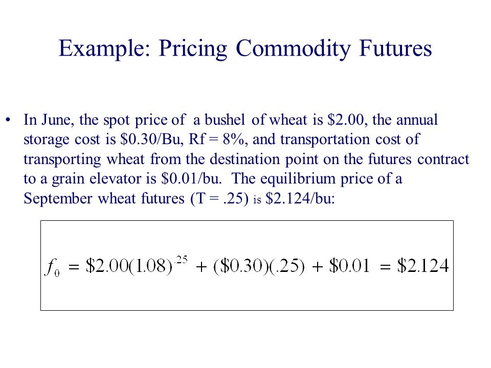 Example: Pricing Commodity Futures In June, the spot price of a bushel of wheat is $2.00, the annual storage cost is $0.30/Bu, Rf = 8%, and transportation cost of transporting wheat from the destination point on the futures contract to a grain elevator is $0.01/bu.
