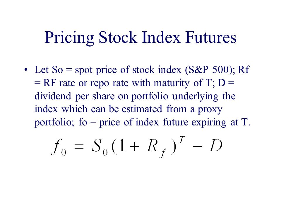 Pricing Stock Index Futures Let So = spot price of stock index (S&P 500); Rf = RF rate or repo rate with maturity of T; D = dividend per share on portfolio underlying the index which can be estimated from a proxy portfolio; fo = price of index future expiring at T.