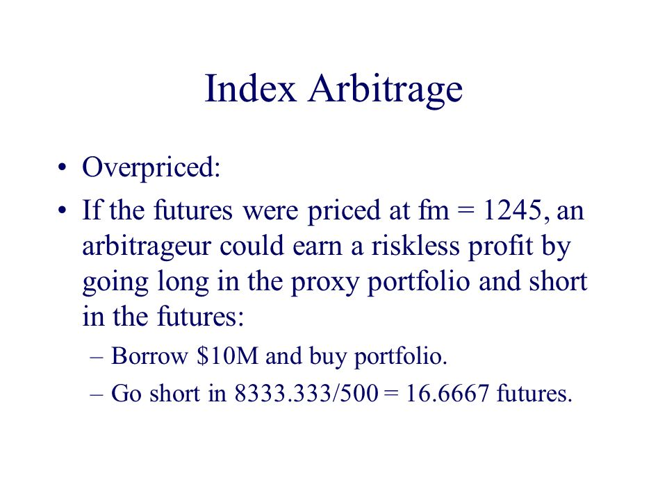 Index Arbitrage Overpriced: If the futures were priced at fm = 1245, an arbitrageur could earn a riskless profit by going long in the proxy portfolio and short in the futures: –Borrow $10M and buy portfolio.