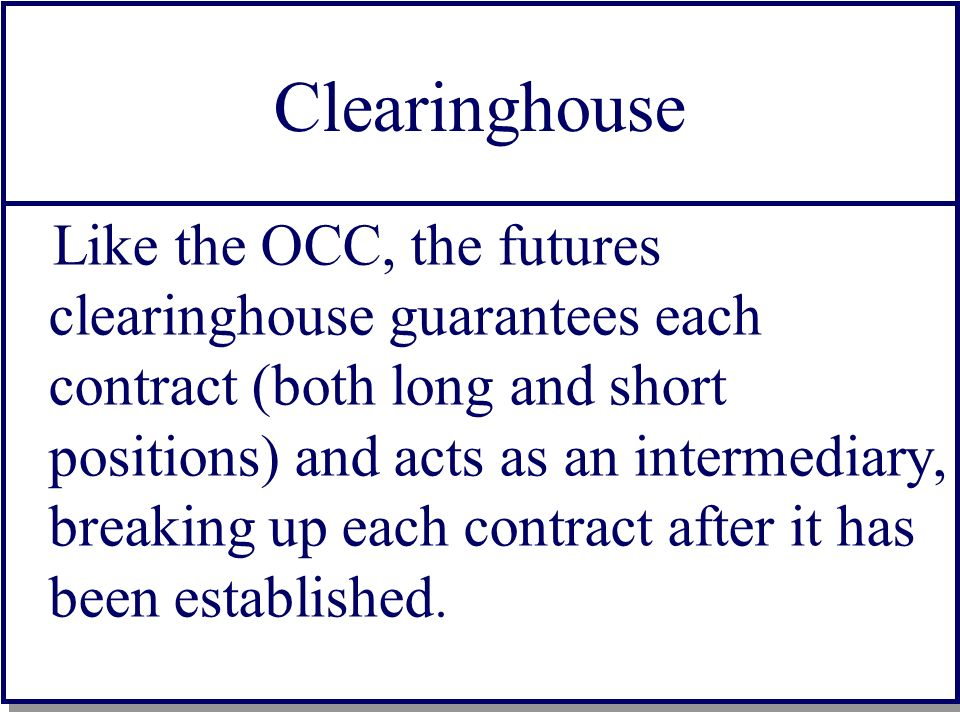 Clearinghouse Like the OCC, the futures clearinghouse guarantees each contract (both long and short positions) and acts as an intermediary, breaking up each contract after it has been established.