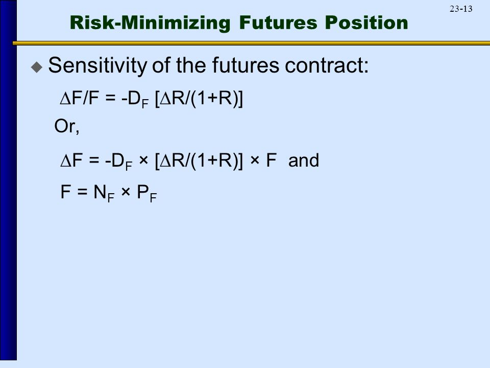 Risk-Minimizing Futures Position  Sensitivity of the futures contract:   F/F = -D F [  R/(1+R)] Or,   F = -D F × [  R/(1+R)] × F and F = N F × P F