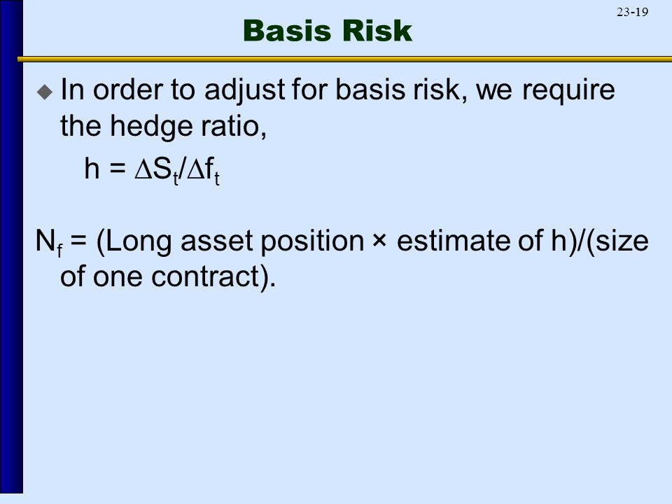 Basis Risk  In order to adjust for basis risk, we require the hedge ratio, h =  S t /  f t N f = (Long asset position × estimate of h)/(size of one contract).