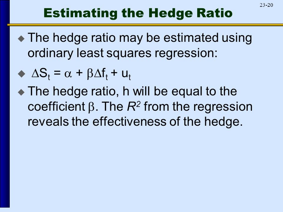 Estimating the Hedge Ratio  The hedge ratio may be estimated using ordinary least squares regression:   S t =  +  f t + u t  The hedge ratio, h will be equal to the coefficient .
