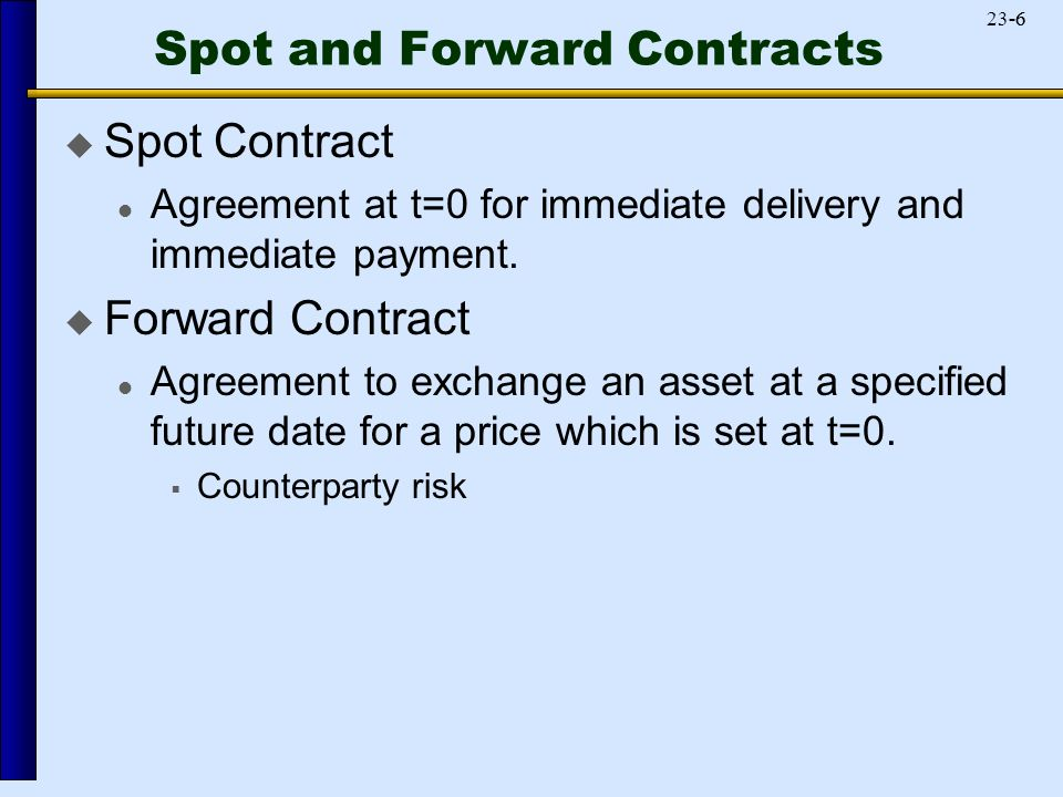 Spot and Forward Contracts  Spot Contract Agreement at t=0 for immediate delivery and immediate payment.