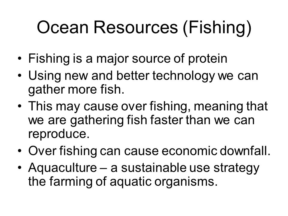 Ocean Resources (Fishing) Fishing is a major source of protein Using new and better technology we can gather more fish.