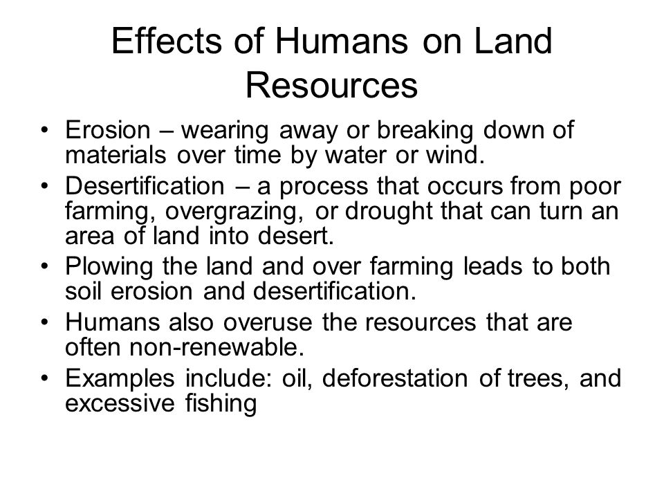 Effects of Humans on Land Resources Erosion – wearing away or breaking down of materials over time by water or wind.