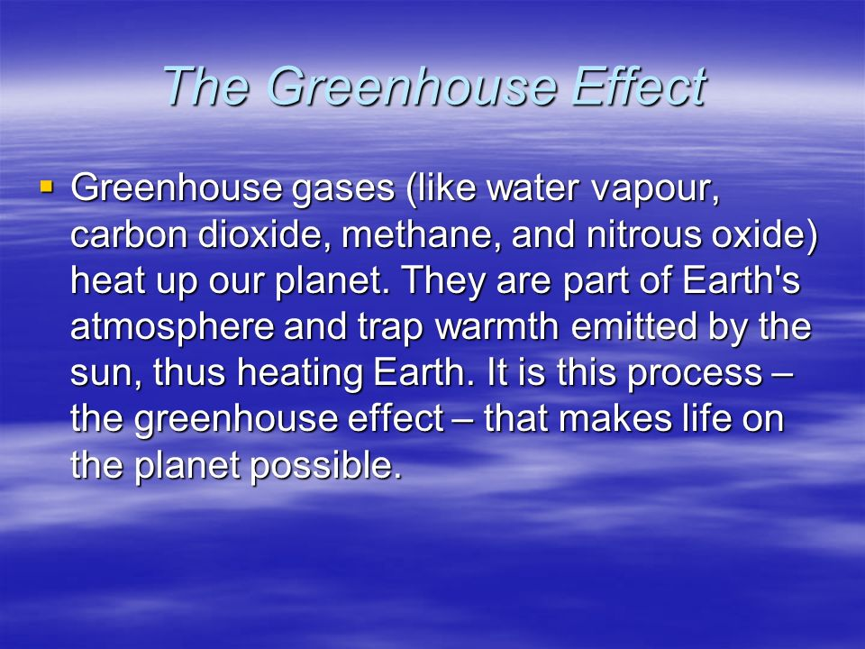 The Greenhouse Effect  Greenhouse gases (like water vapour, carbon dioxide, methane, and nitrous oxide) heat up our planet.