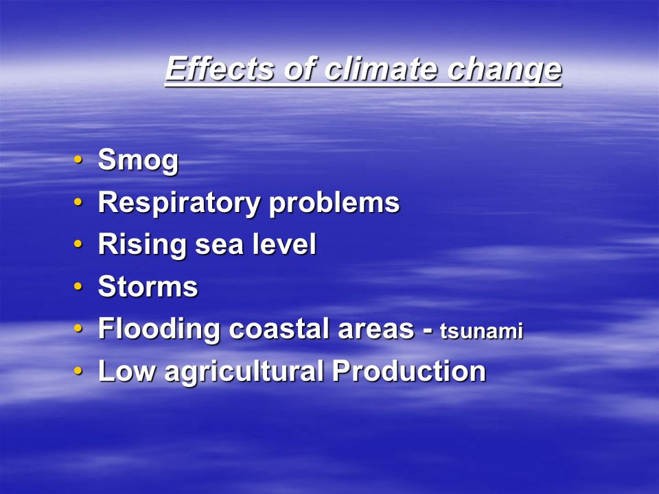 Effects of climate change SmogSmog Respiratory problemsRespiratory problems Rising sea levelRising sea level StormsStorms Flooding coastal areas - tsunamiFlooding coastal areas - tsunami Low agricultural ProductionLow agricultural Production