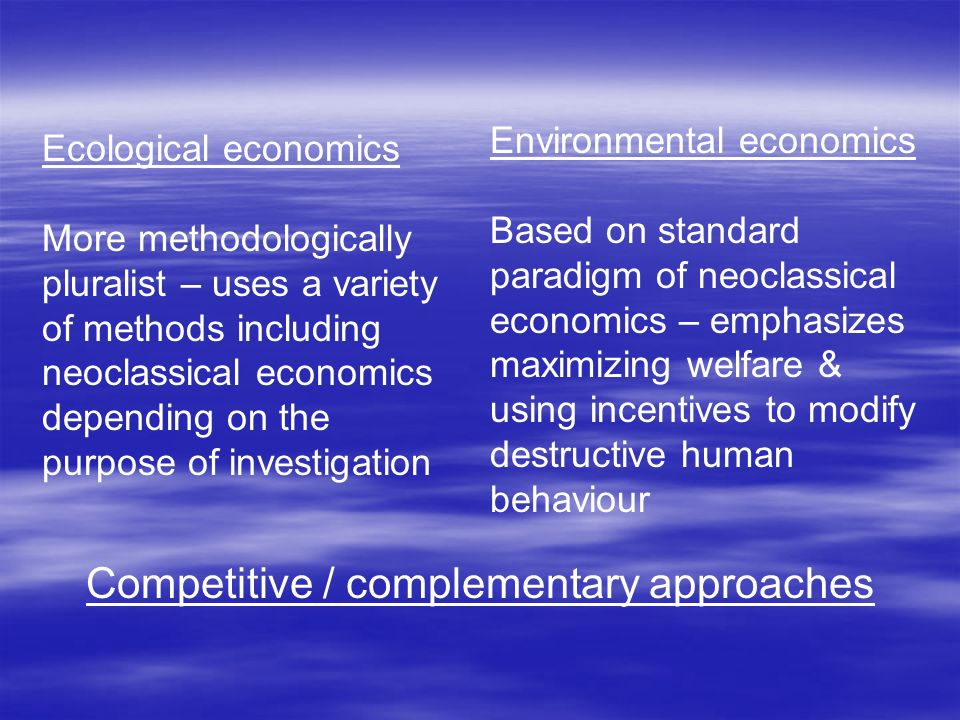 Ecological economics More methodologically pluralist – uses a variety of methods including neoclassical economics depending on the purpose of investigation Environmental economics Based on standard paradigm of neoclassical economics – emphasizes maximizing welfare & using incentives to modify destructive human behaviour Competitive / complementary approaches