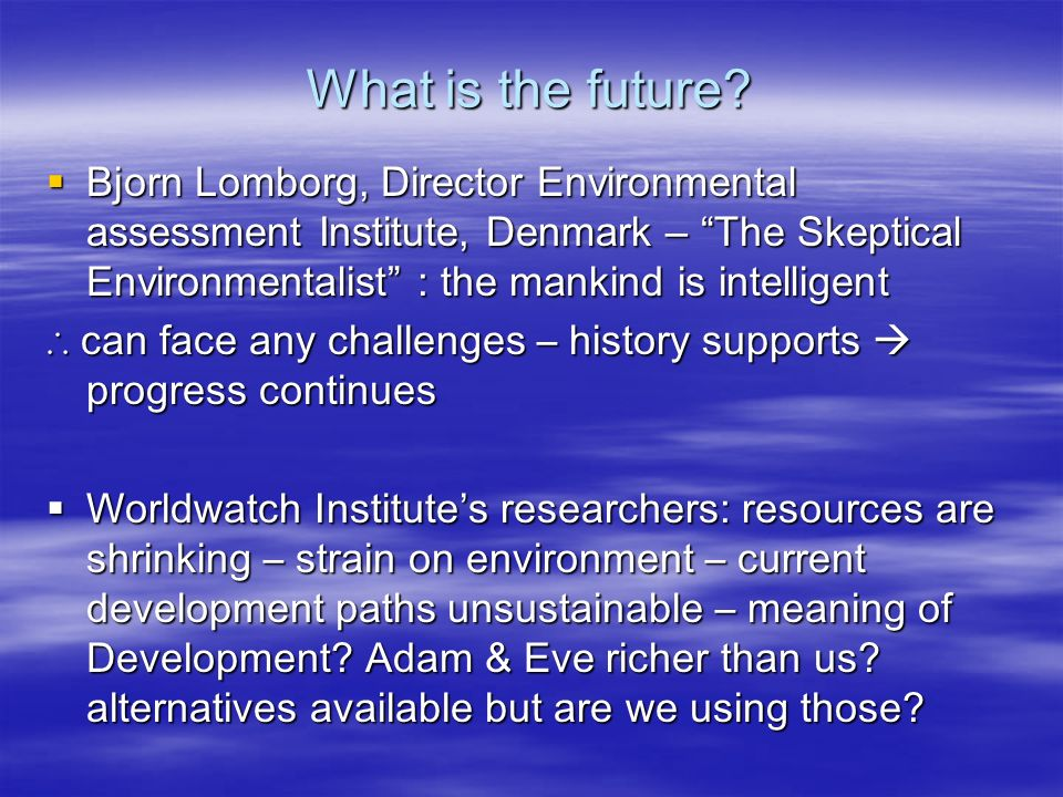  Bjorn Lomborg, Director Environmental assessment Institute, Denmark – The Skeptical Environmentalist : the mankind is intelligent ∴ can face any challenges – history supports  progress continues  Worldwatch Institute's researchers: resources are shrinking – strain on environment – current development paths unsustainable – meaning of Development.