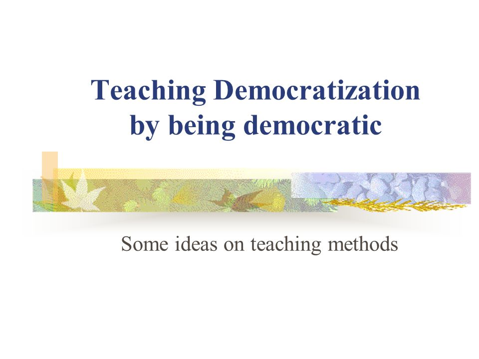 Teaching Democratization by being democratic Some ideas on teaching methods