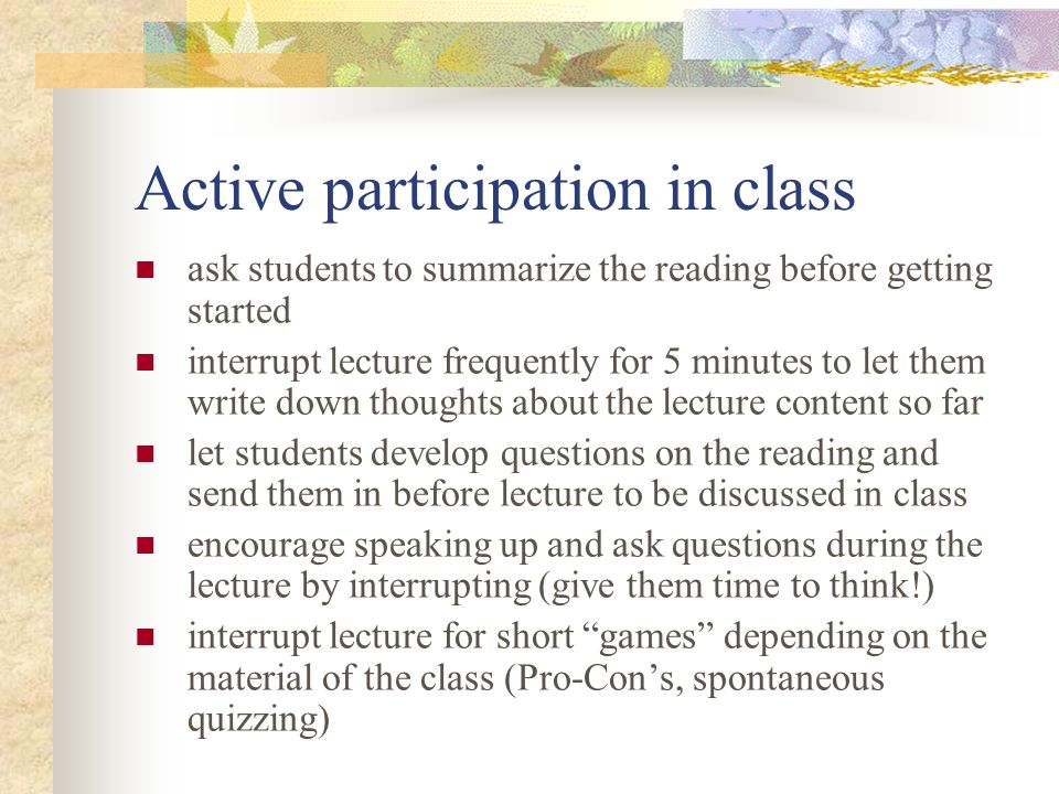 Active participation in class ask students to summarize the reading before getting started interrupt lecture frequently for 5 minutes to let them write down thoughts about the lecture content so far let students develop questions on the reading and send them in before lecture to be discussed in class encourage speaking up and ask questions during the lecture by interrupting (give them time to think!) interrupt lecture for short games depending on the material of the class (Pro-Con's, spontaneous quizzing)