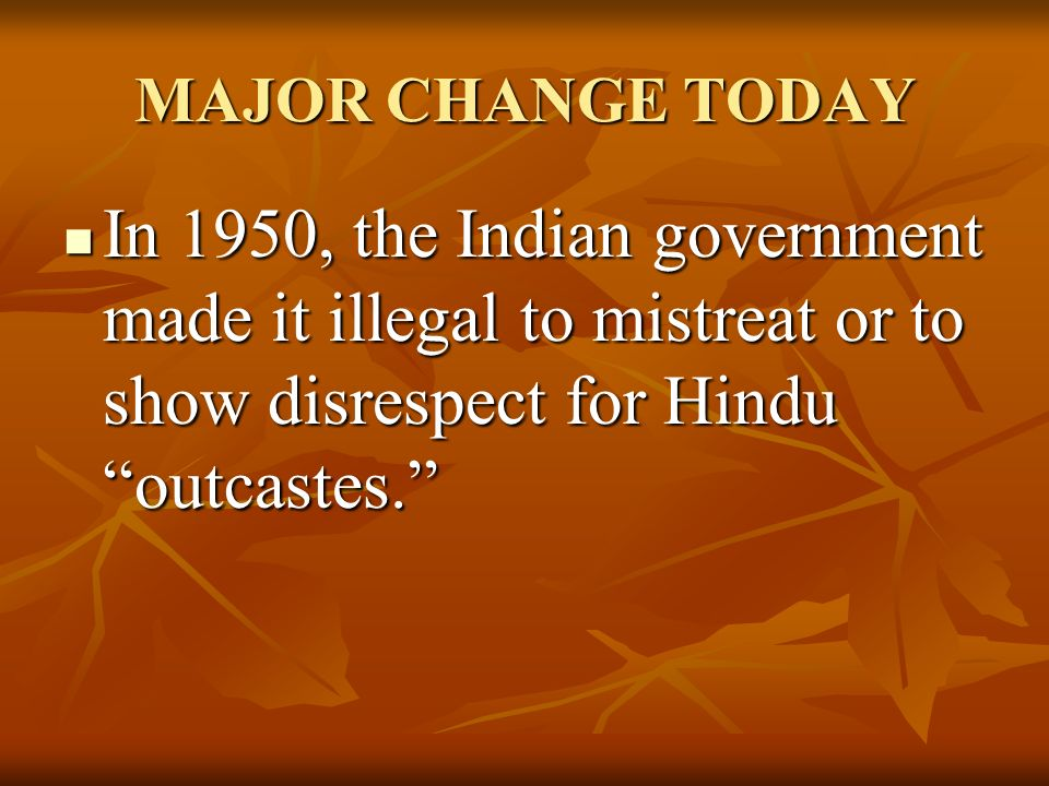 MAJOR CHANGE TODAY In 1950, the Indian government made it illegal to mistreat or to show disrespect for Hindu outcastes. In 1950, the Indian government made it illegal to mistreat or to show disrespect for Hindu outcastes.