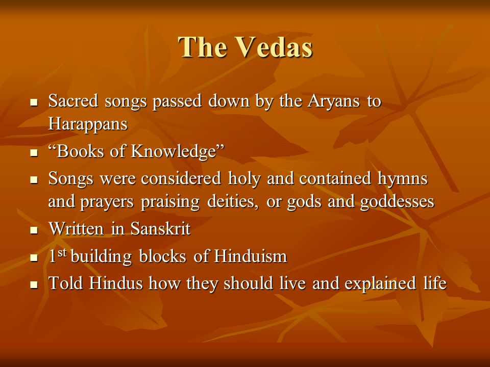 The Vedas Sacred songs passed down by the Aryans to Harappans Sacred songs passed down by the Aryans to Harappans Books of Knowledge Books of Knowledge Songs were considered holy and contained hymns and prayers praising deities, or gods and goddesses Songs were considered holy and contained hymns and prayers praising deities, or gods and goddesses Written in Sanskrit Written in Sanskrit 1 st building blocks of Hinduism 1 st building blocks of Hinduism Told Hindus how they should live and explained life Told Hindus how they should live and explained life