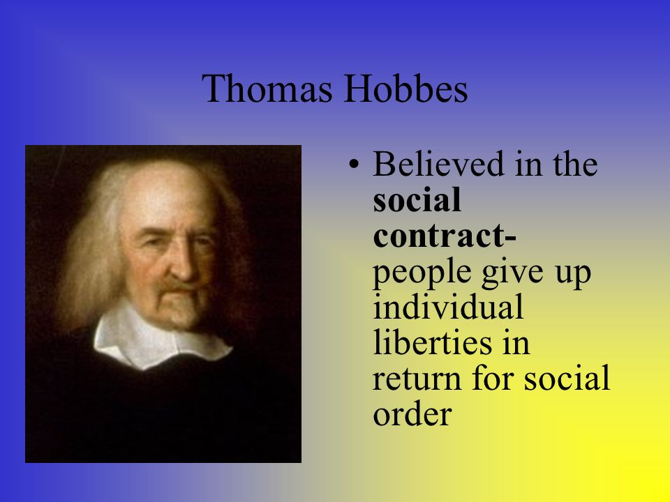 Thomas Hobbes Believed in the social contract- people give up individual liberties in return for social order