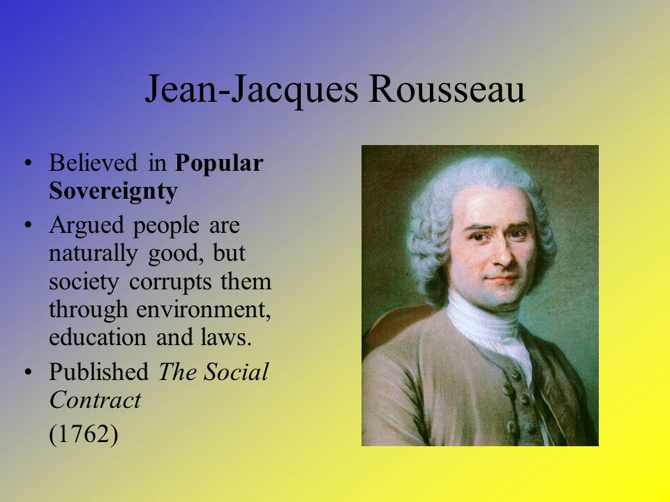 Jean-Jacques Rousseau Believed in Popular Sovereignty Argued people are naturally good, but society corrupts them through environment, education and laws.