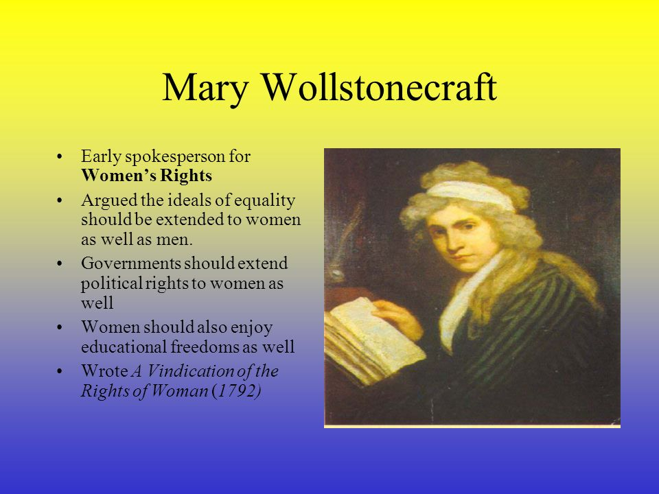Mary Wollstonecraft Early spokesperson for Women's Rights Argued the ideals of equality should be extended to women as well as men.