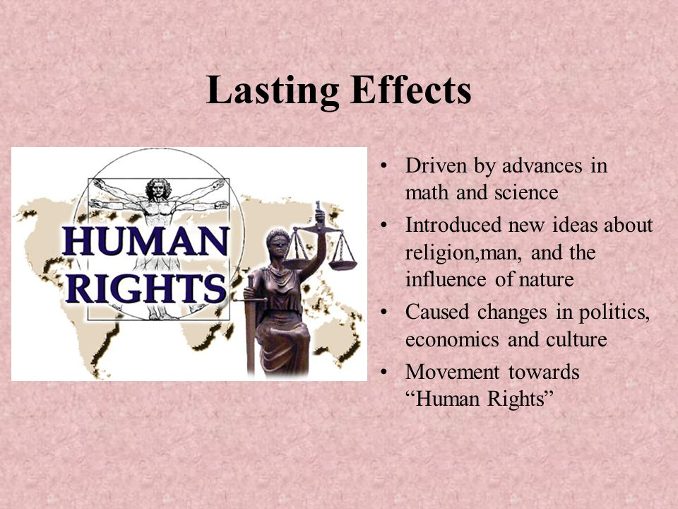 Lasting Effects Driven by advances in math and science Introduced new ideas about religion,man, and the influence of nature Caused changes in politics, economics and culture Movement towards Human Rights